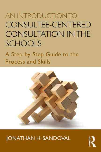 An Introduction to Consultee-Centered Consultation in the Schools By Sandoval, Jonathan H.